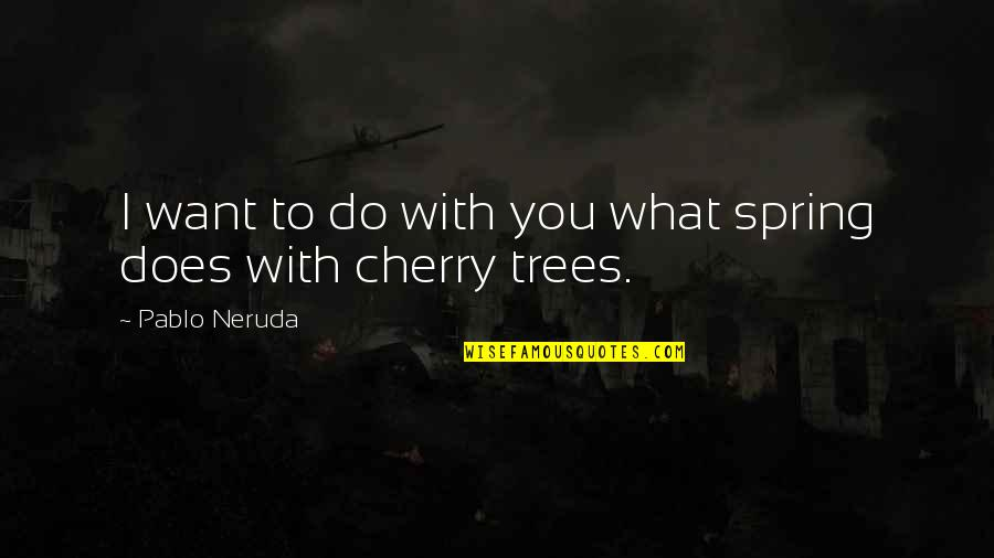 What Love Does Quotes By Pablo Neruda: I want to do with you what spring