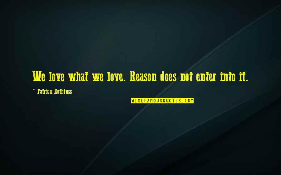 What Love Does Quotes By Patrick Rothfuss: We love what we love. Reason does not
