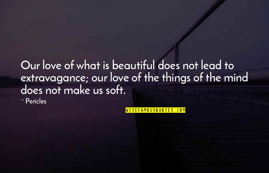 What Love Does Quotes By Pericles: Our love of what is beautiful does not