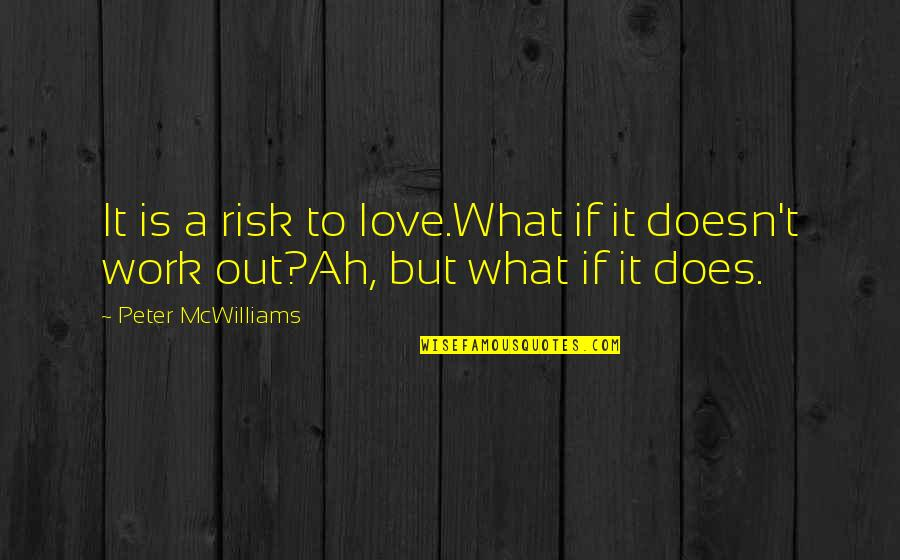 What Love Does Quotes By Peter McWilliams: It is a risk to love.What if it