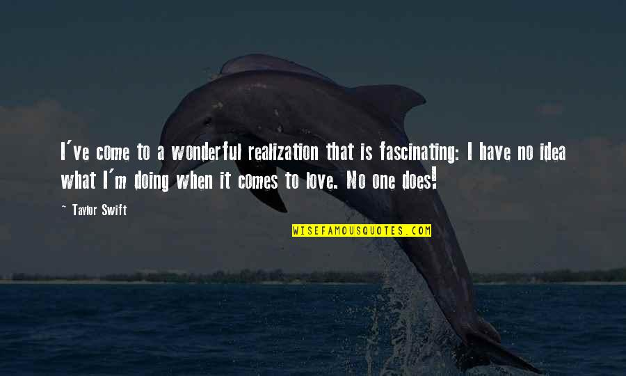 What Love Does Quotes By Taylor Swift: I've come to a wonderful realization that is
