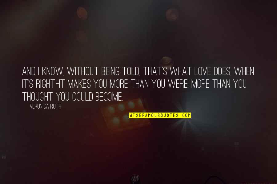 What Love Does Quotes By Veronica Roth: And I know, without being told, that's what