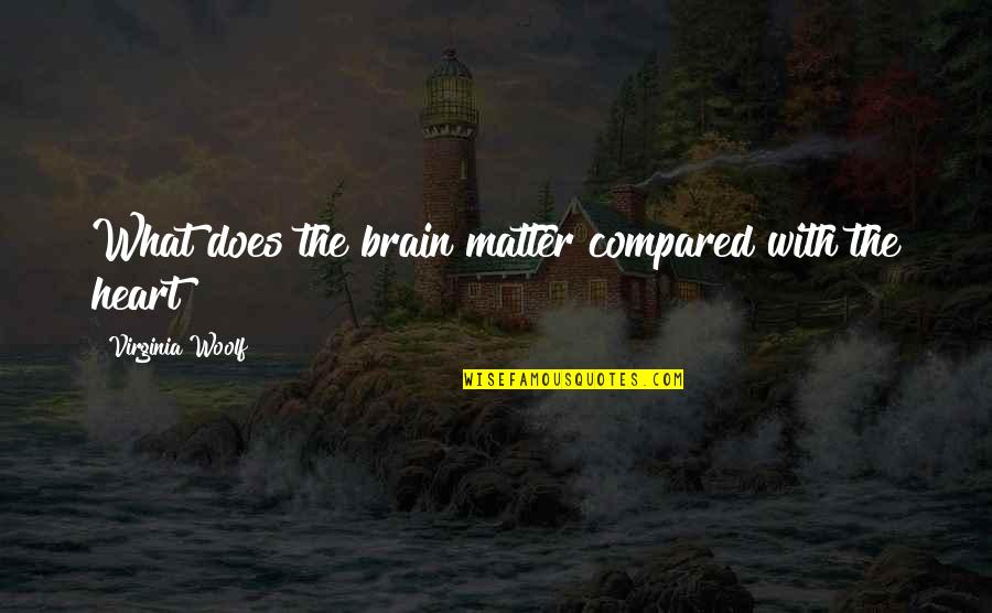 What Love Does Quotes By Virginia Woolf: What does the brain matter compared with the