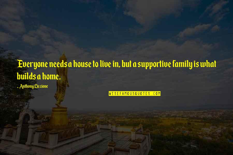 What Love Needs Quotes By Anthony Liccione: Everyone needs a house to live in, but
