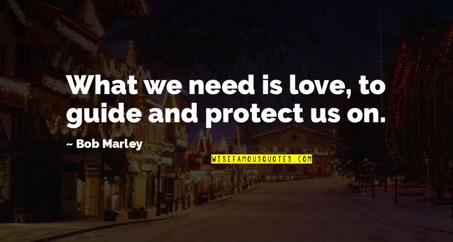 What Love Needs Quotes By Bob Marley: What we need is love, to guide and
