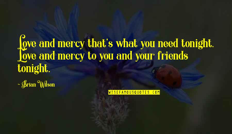 What Love Needs Quotes By Brian Wilson: Love and mercy that's what you need tonight.
