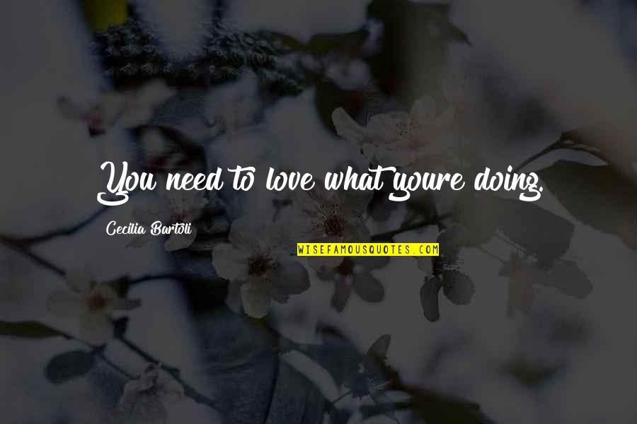 What Love Needs Quotes By Cecilia Bartoli: You need to love what youre doing.