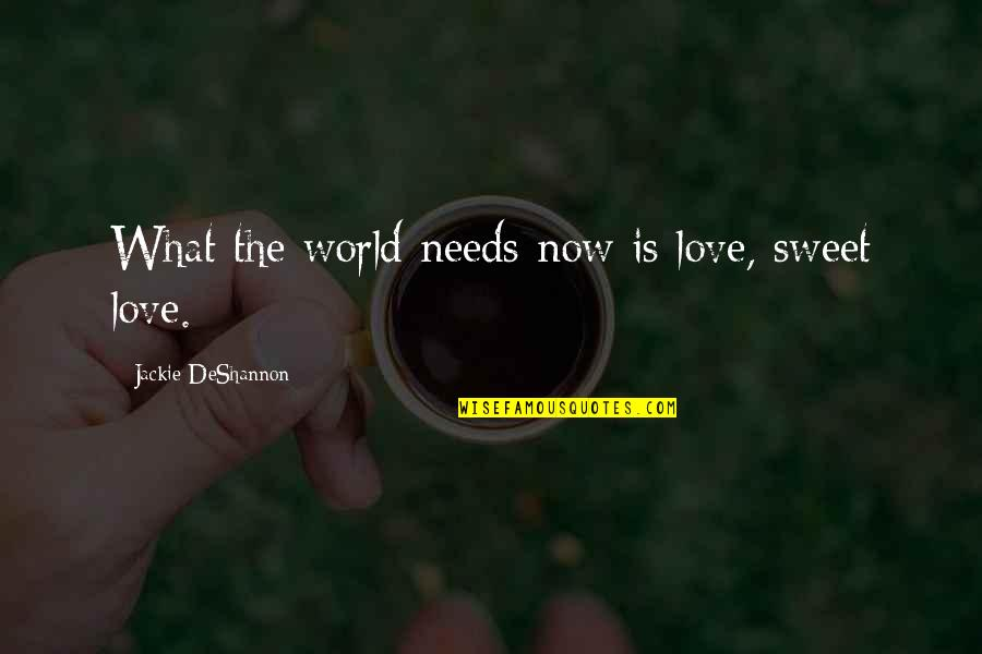 What Love Needs Quotes By Jackie DeShannon: What the world needs now is love, sweet