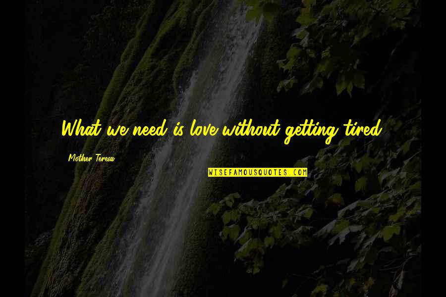 What Love Needs Quotes By Mother Teresa: What we need is love without getting tired.