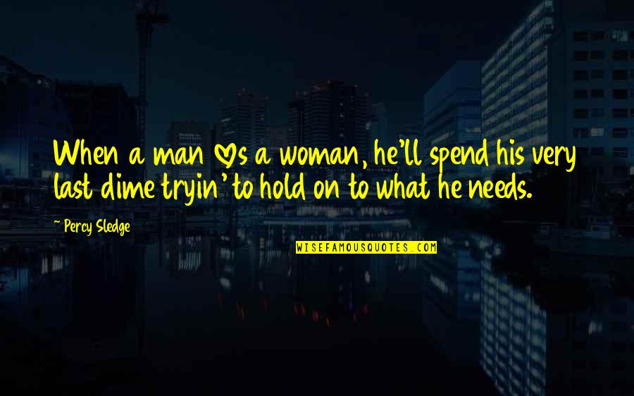 What Love Needs Quotes By Percy Sledge: When a man loves a woman, he'll spend