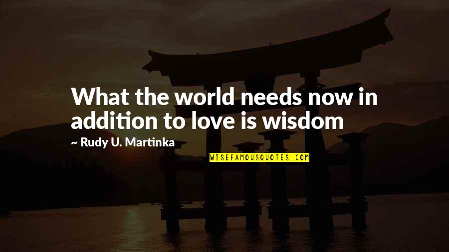 What Love Needs Quotes By Rudy U. Martinka: What the world needs now in addition to