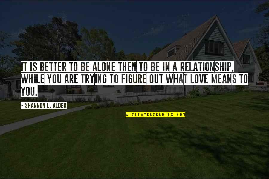 What Love Needs Quotes By Shannon L. Alder: It is better to be alone then to