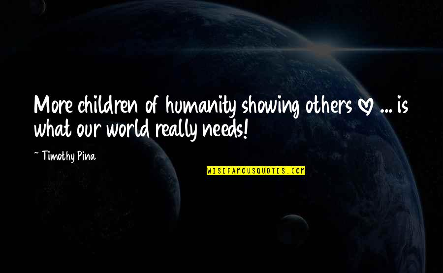 What Love Needs Quotes By Timothy Pina: More children of humanity showing others love ...