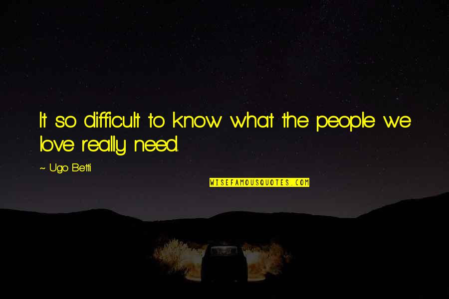 What Love Needs Quotes By Ugo Betti: It so difficult to know what the people