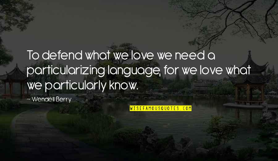 What Love Needs Quotes By Wendell Berry: To defend what we love we need a