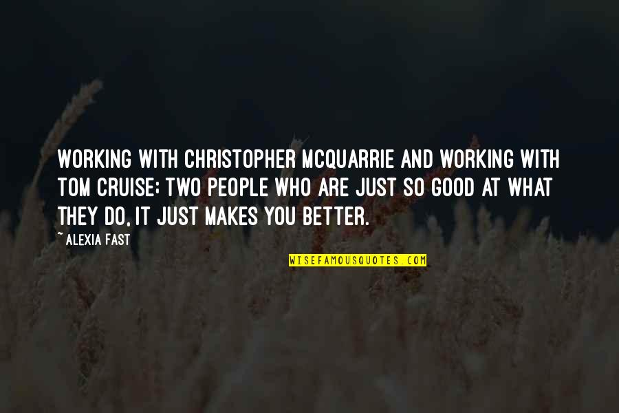 What Makes You Who You Are Quotes By Alexia Fast: Working with Christopher McQuarrie and working with Tom