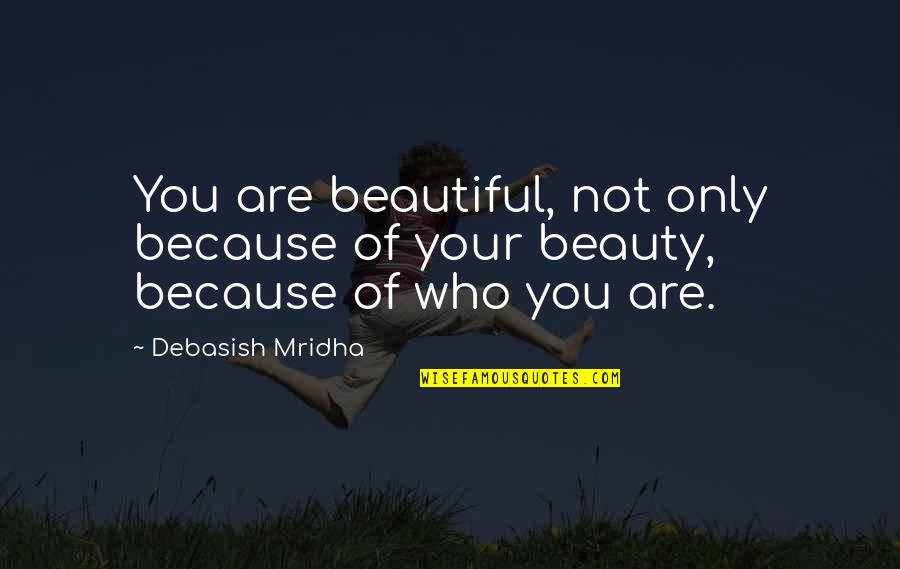 What Makes You Who You Are Quotes By Debasish Mridha: You are beautiful, not only because of your