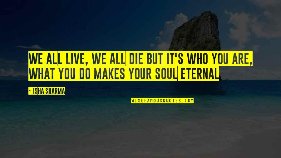 What Makes You Who You Are Quotes By Isha Sharma: We all live, we all die but it's