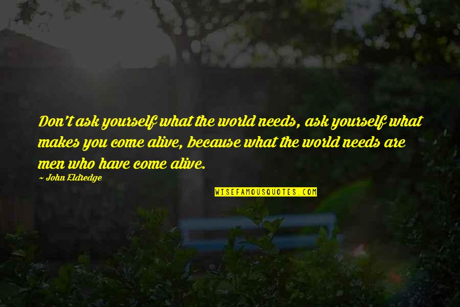 What Makes You Who You Are Quotes By John Eldredge: Don't ask yourself what the world needs, ask