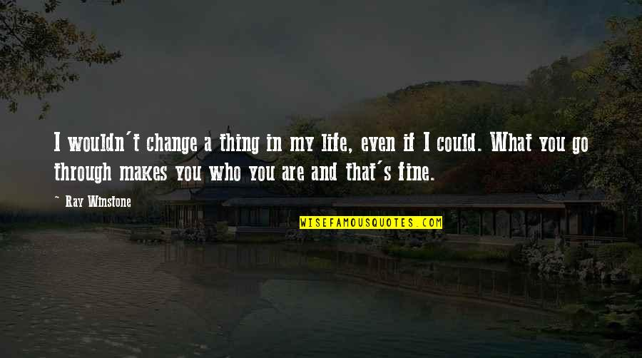 What Makes You Who You Are Quotes By Ray Winstone: I wouldn't change a thing in my life,