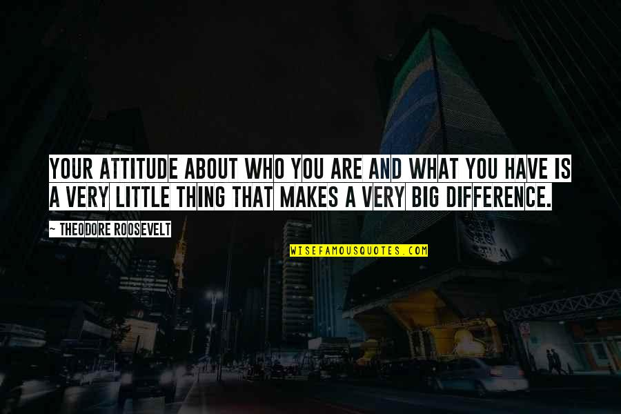 What Makes You Who You Are Quotes By Theodore Roosevelt: Your attitude about who you are and what
