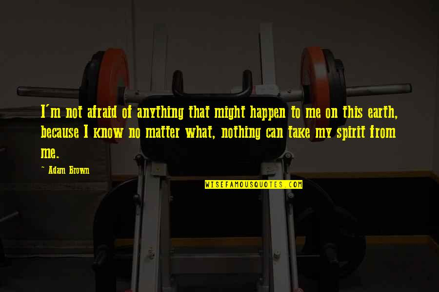 What Might Happen Quotes By Adam Brown: I'm not afraid of anything that might happen