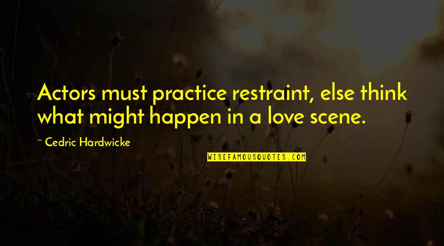 What Might Happen Quotes By Cedric Hardwicke: Actors must practice restraint, else think what might