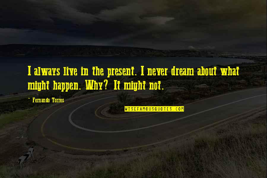 What Might Happen Quotes By Fernando Torres: I always live in the present. I never