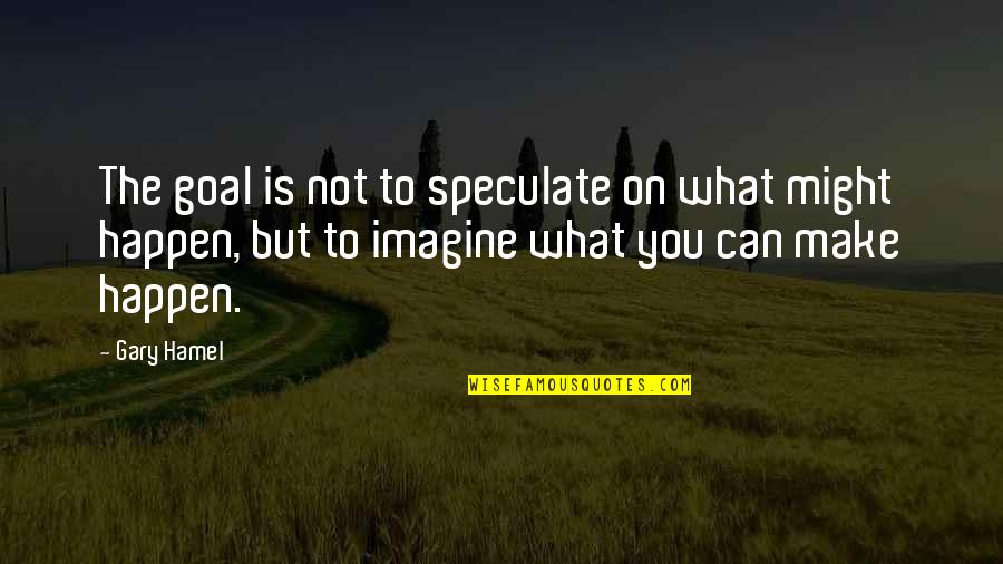 What Might Happen Quotes By Gary Hamel: The goal is not to speculate on what