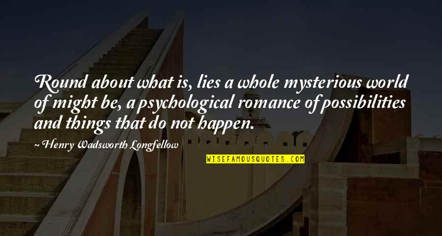 What Might Happen Quotes By Henry Wadsworth Longfellow: Round about what is, lies a whole mysterious