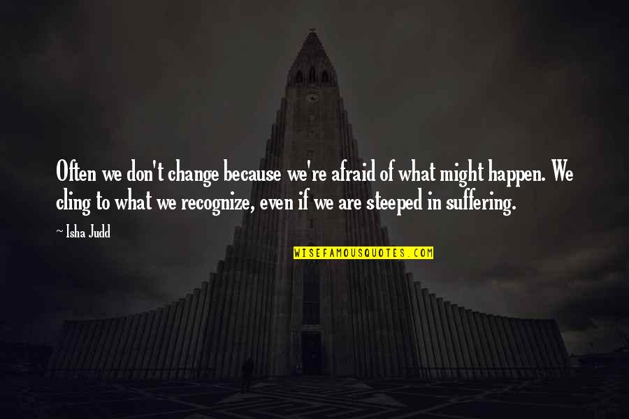 What Might Happen Quotes By Isha Judd: Often we don't change because we're afraid of