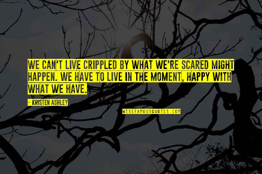 What Might Happen Quotes By Kristen Ashley: We can't live crippled by what we're scared