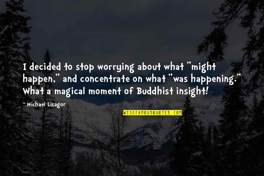 """What Might Happen Quotes By Michael Lisagor: I decided to stop worrying about what """"might"""