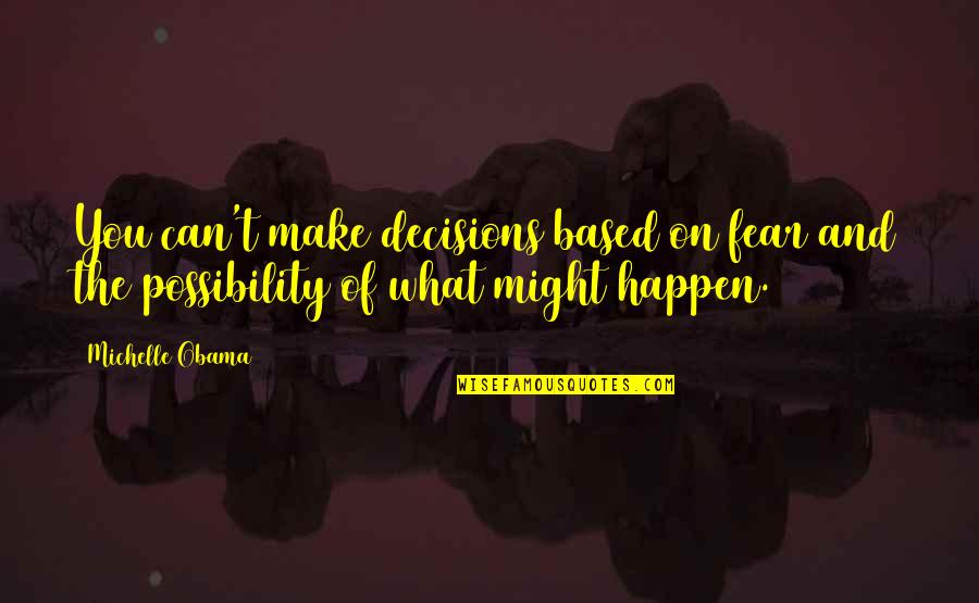 What Might Happen Quotes By Michelle Obama: You can't make decisions based on fear and