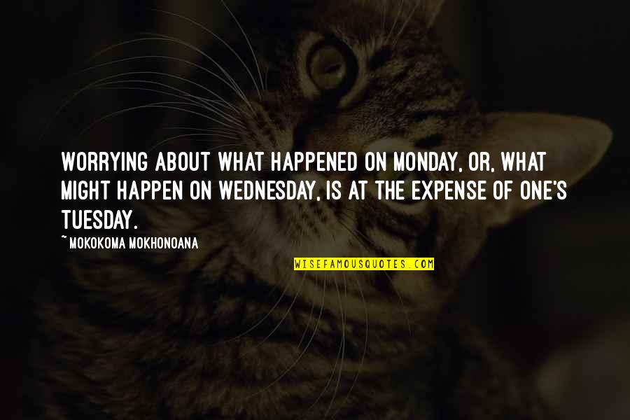 What Might Happen Quotes By Mokokoma Mokhonoana: Worrying about what happened on Monday, or, what