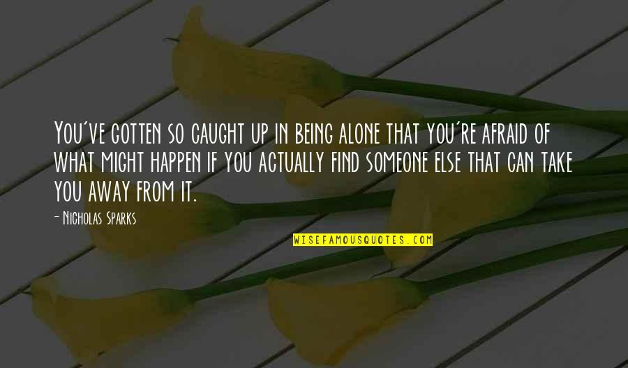 What Might Happen Quotes By Nicholas Sparks: You've gotten so caught up in being alone