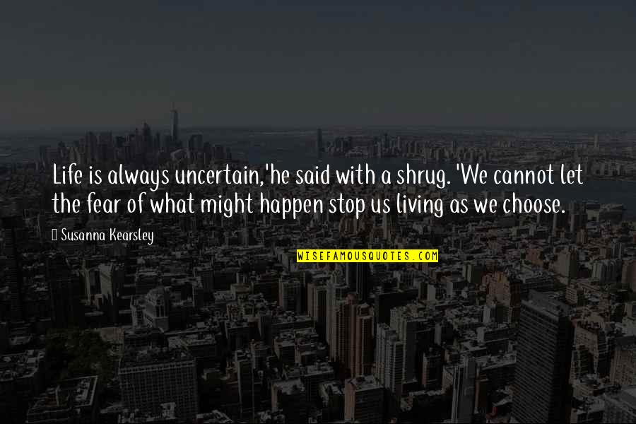 What Might Happen Quotes By Susanna Kearsley: Life is always uncertain,'he said with a shrug.