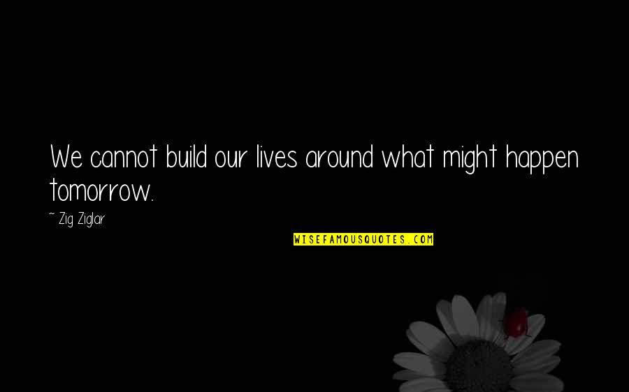 What Might Happen Quotes By Zig Ziglar: We cannot build our lives around what might