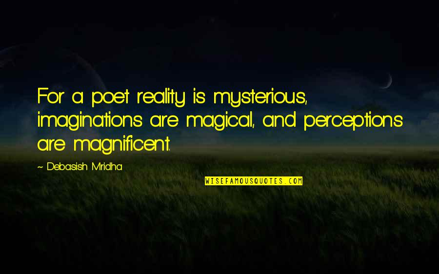 What Poetry Is Quotes By Debasish Mridha: For a poet reality is mysterious, imaginations are