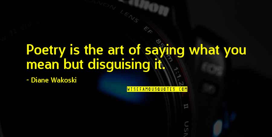 What Poetry Is Quotes By Diane Wakoski: Poetry is the art of saying what you