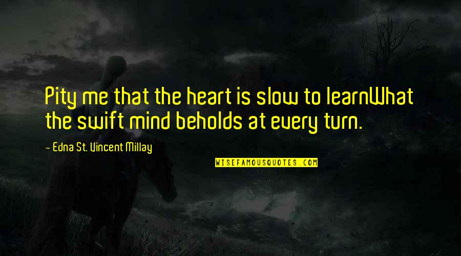 What Poetry Is Quotes By Edna St. Vincent Millay: Pity me that the heart is slow to