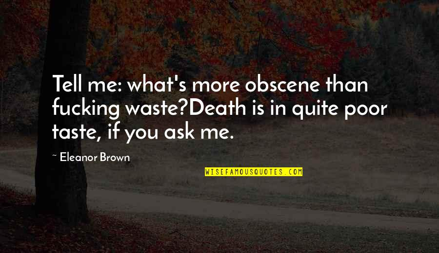What Poetry Is Quotes By Eleanor Brown: Tell me: what's more obscene than fucking waste?Death