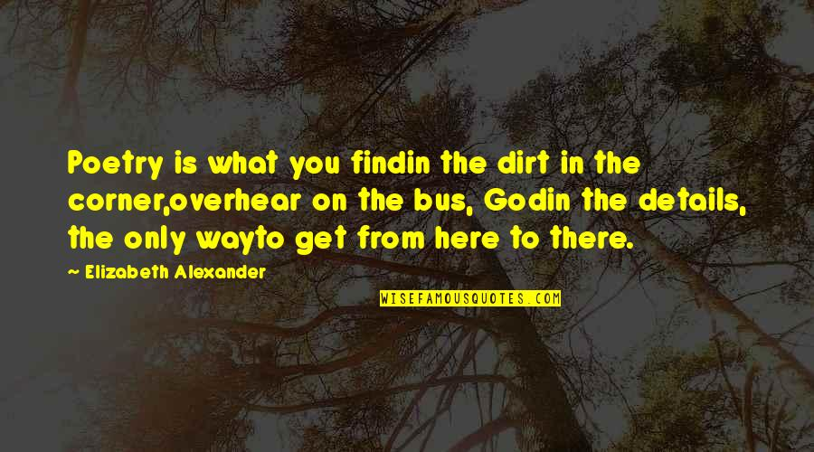 What Poetry Is Quotes By Elizabeth Alexander: Poetry is what you findin the dirt in