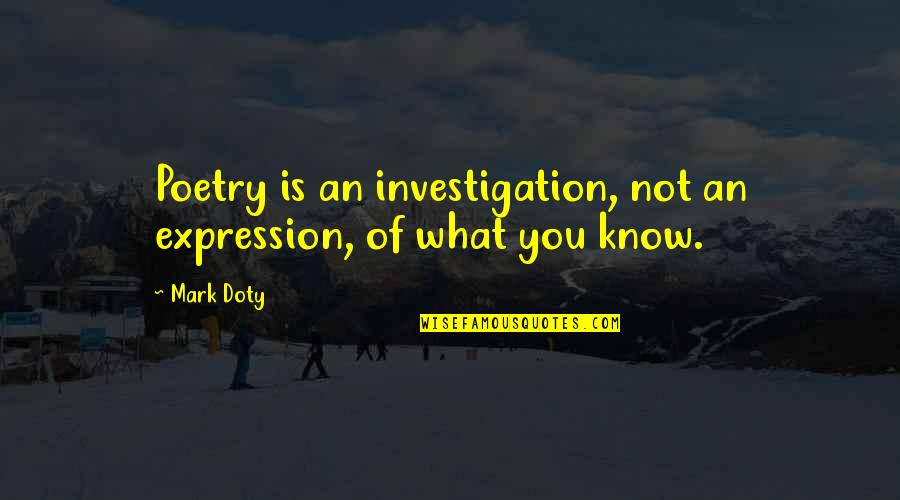 What Poetry Is Quotes By Mark Doty: Poetry is an investigation, not an expression, of