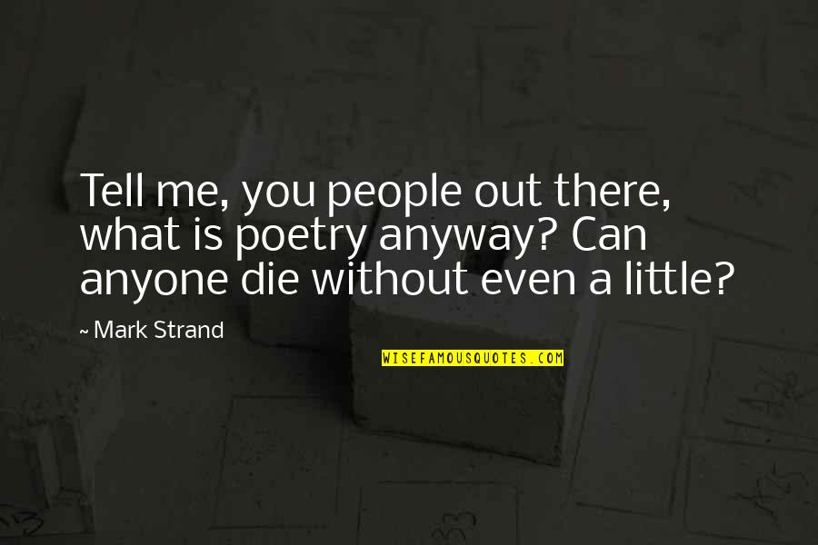 What Poetry Is Quotes By Mark Strand: Tell me, you people out there, what is