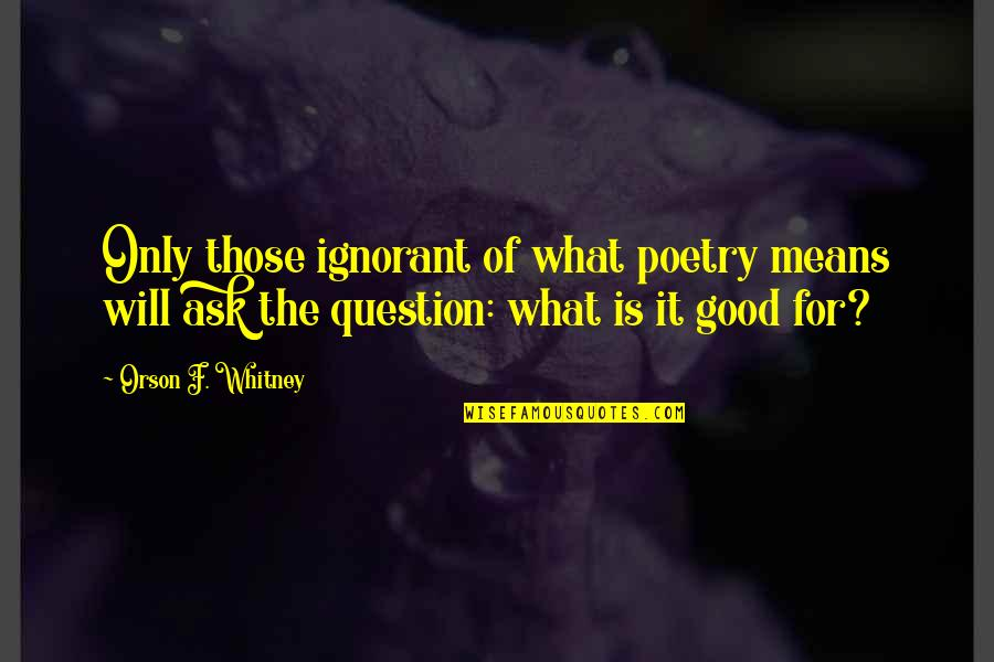 What Poetry Is Quotes By Orson F. Whitney: Only those ignorant of what poetry means will