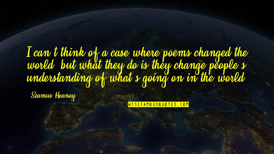 What Poetry Is Quotes By Seamus Heaney: I can't think of a case where poems