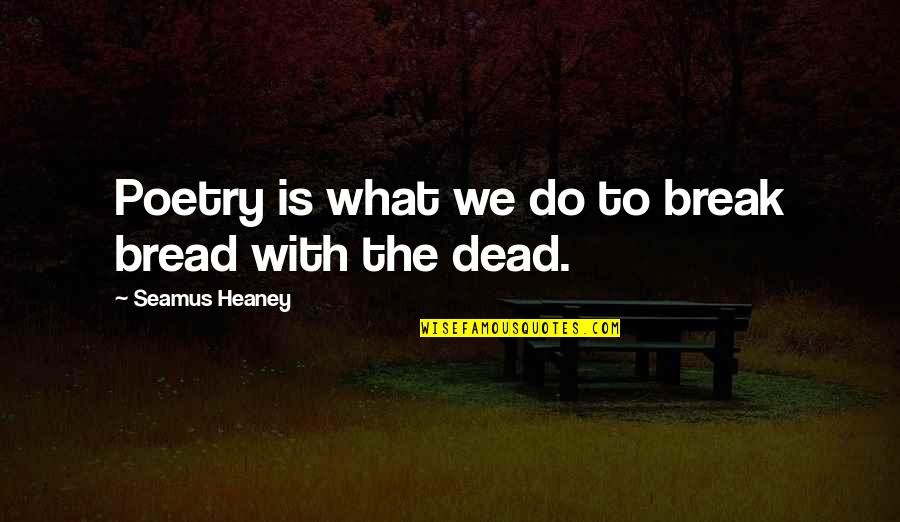What Poetry Is Quotes By Seamus Heaney: Poetry is what we do to break bread
