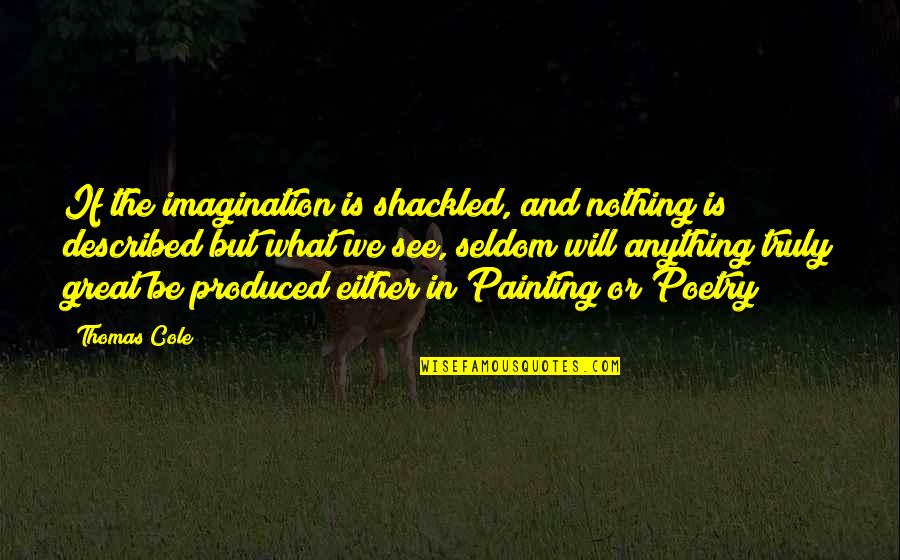What Poetry Is Quotes By Thomas Cole: If the imagination is shackled, and nothing is