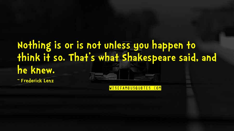 What Shakespeare Quotes By Frederick Lenz: Nothing is or is not unless you happen